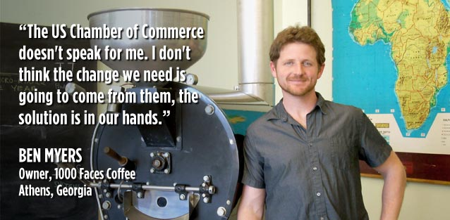The U.S. Chamber of Commerce doesn't speak for me. I don't think the change we need is going to come from them, the solution is in our hands. Ben Myers, Owner, 1000 Faces Coffee, Athens GA